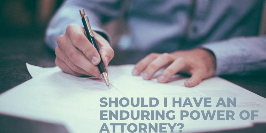 SHOULD I HAVE AN ENDURING POWER OF ATTORNEY?