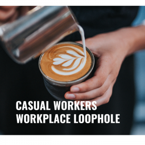 WORKPLACE LOOPHOLE – CASUAL WORKERS