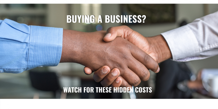 BUYING A BUSINESS? WATCH FOR THESE HIDDEN COSTS