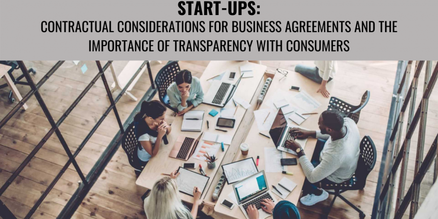 START-UPS: CONTRACTUAL CONSIDERATIONS FOR BUSINESS AGREEMENTS AND THE IMPORTANCE OF TRANSPARENCY WITH CONSUMERS