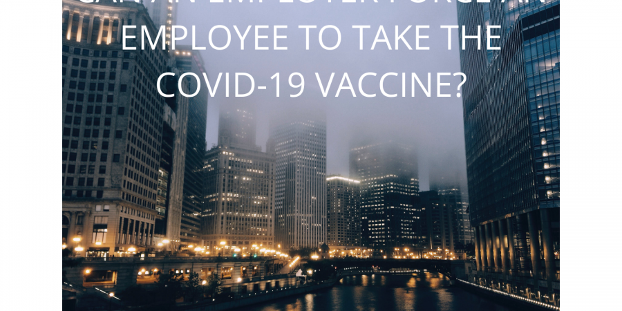CAN AN EMPLOYER FORCE AN EMPLOYEE TO TAKE THE COVID-19 VACCINE?