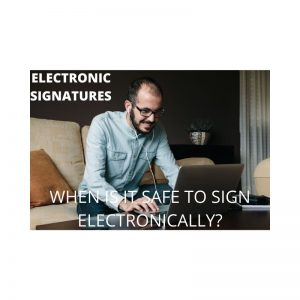 ELECTRONIC SIGNATURES – WHEN IS IT SAFE TO SIGN ELECTRONICALLY?